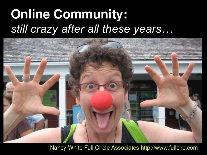 Online Community:still crazy after all these years…<br />Nancy White Full Circle Associates http://www.fullcirc.com<br />
