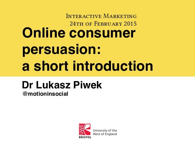 Online consumer persuasion: a short introduction Interactive Marketing 24th of February 2015 Dr Lukasz Piwek @motioninsoci...