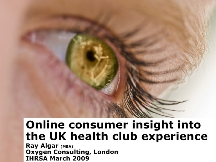 Online consumer insight into the UK health club experience Ray Algar  (MBA)  Oxygen Consulting, London IHRSA March 2009
