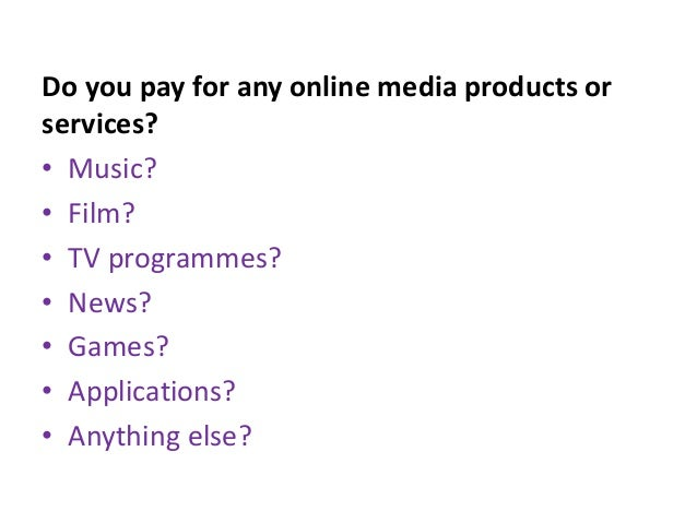 Do you pay for any online media products orservices?• Music?• Film?• TV programmes?• News?• Games?• Applications?• Anythin...