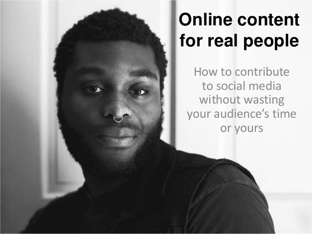 Online content for real people How to contribute to social media without wasting your audience's time or yours