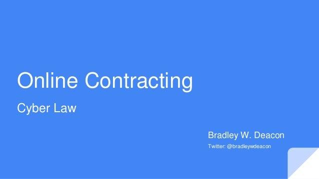 Online Contracting Cyber Law Bradley W. Deacon Twitter: @bradleywdeacon