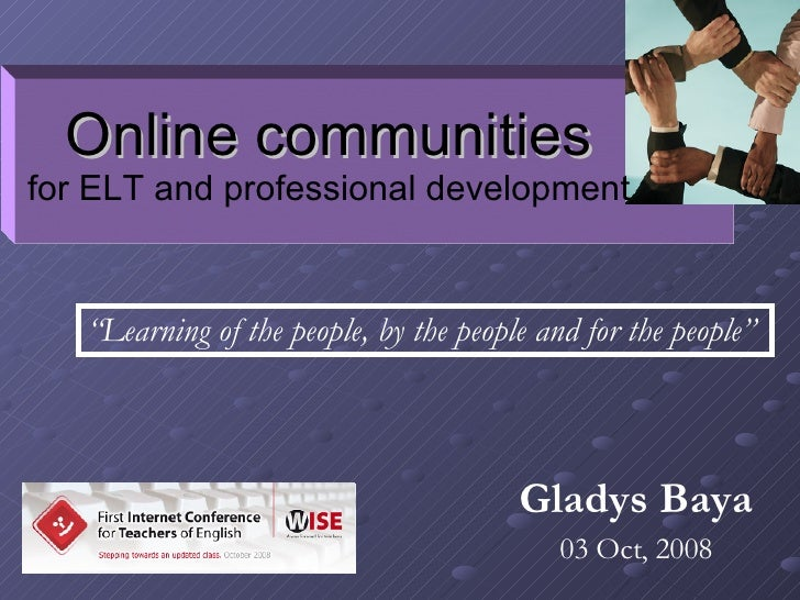 "Gladys Baya 03 Oct, 2008 Online communities for ELT and professional development "" Learning of the people, by the people a..."