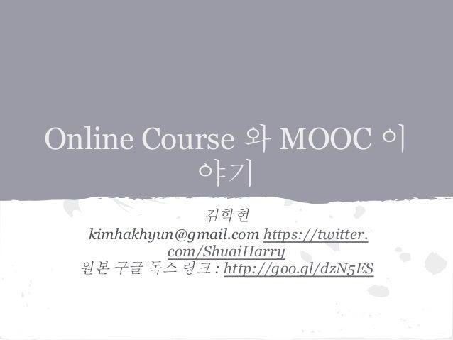 Online Course 와 MOOC 이 야기 김학현 kimhakhyun@gmail.com https://twitter. com/ShuaiHarry 원본 구글 독스 링크 : http://goo.gl/dzN5ES
