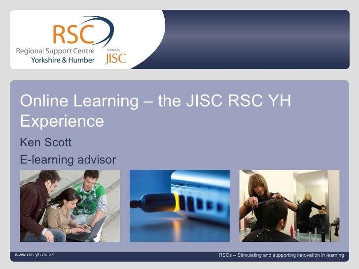 www.rsc-yh.ac.uk September 7, 2011   |  slide  Online Learning – the JISC RSC YH Experience Ken Scott E-learning advisor w...
