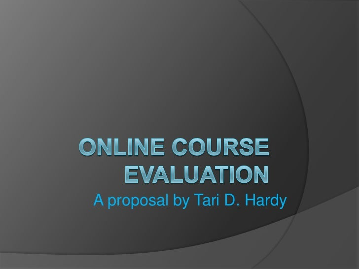 Online Course Evaluation<br />A proposal by Tari D. Hardy<br />