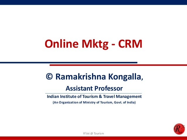 Online Mktg - CRM© Ramakrishna Kongalla,Assistant ProfessorIndian Institute of Tourism & Travel Management(An Organization...