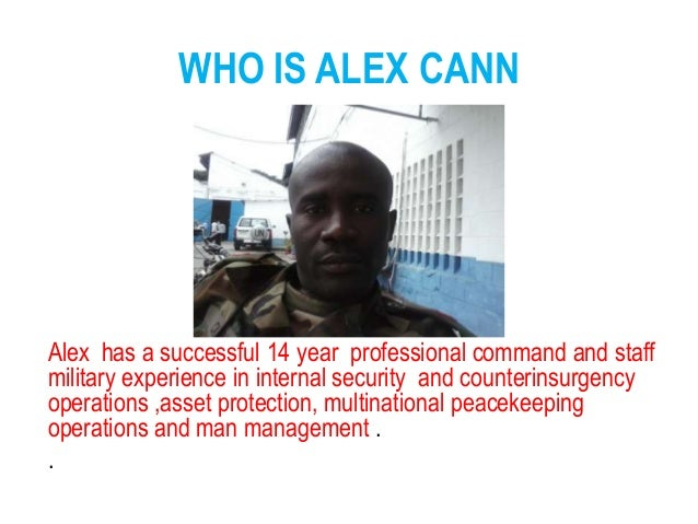 WHO IS ALEX CANN Alex has a successful 14 year professional command and staff military experience in internal security and...