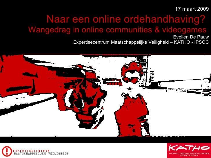 17 maart 2009  Naar een online ordehandhaving?   Wangedrag in online communities & videogames   Evelien De Pauw  Expertise...