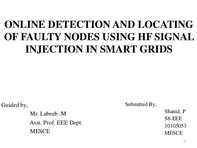 ONLINE DETECTION AND LOCATING OF FAULTY NODES USING HF SIGNAL INJECTION IN SMART GRIDS Guided by, Mr. Labeeb .M Asst. Prof...