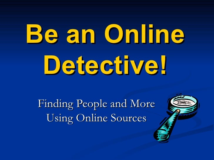 Be an Online Detective! Finding People and More Using Online Sources