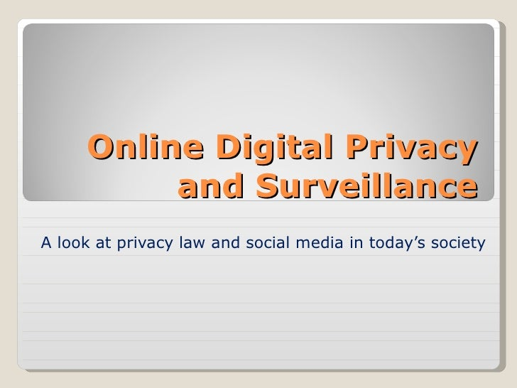 Online Digital Privacy and Surveillance A look at privacy law and social media in today's society