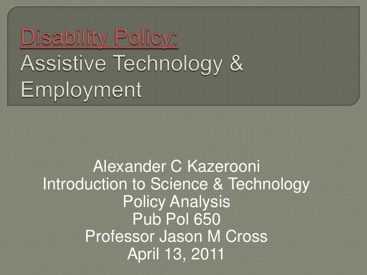 Disability Policy: Assistive Technology &  Employment<br />Alexander C Kazerooni<br />Introduction to Science & Technology...