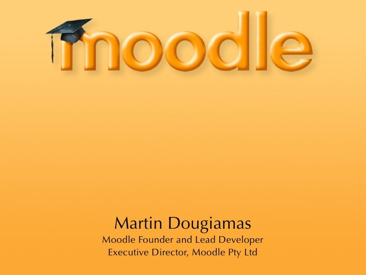Martin Dougiamas Moodle Founder and Lead Developer  Executive Director, Moodle Pty Ltd