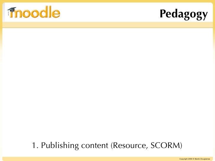 Pedagogy     1. Publishing content (Resource, SCORM)                                       Copyright 2009 © Martin Dougiam...