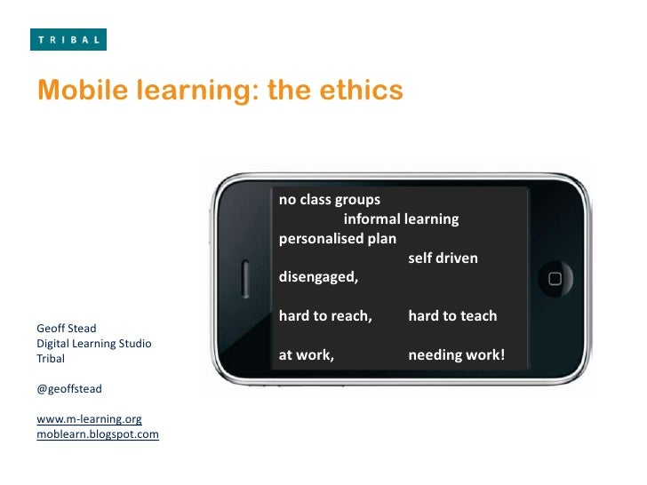 Mobile learning: the ethics<br />no class groups<br />	informal learning<br />personalised plan<br />		self driven<br />di...