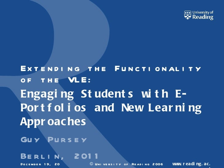 Extending the Functionality of the VLE: Engaging Students with E-Portfolios and New Learning Approaches  Guy Pursey Berlin...