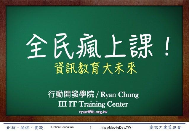Online Education http://MobileDev.TW 全民瘋上課! 資訊教育大未來 Ryan Chung 1     行動開發學院 / Ryan Chung III IT Training Center ryan@iii.o...