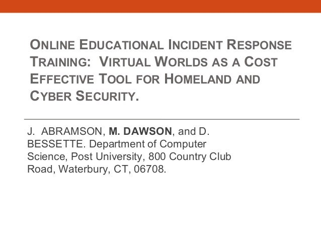 ONLINE EDUCATIONAL INCIDENT RESPONSE TRAINING: VIRTUAL WORLDS AS A COST EFFECTIVE TOOL FOR HOMELAND AND CYBER SECURITY. J....