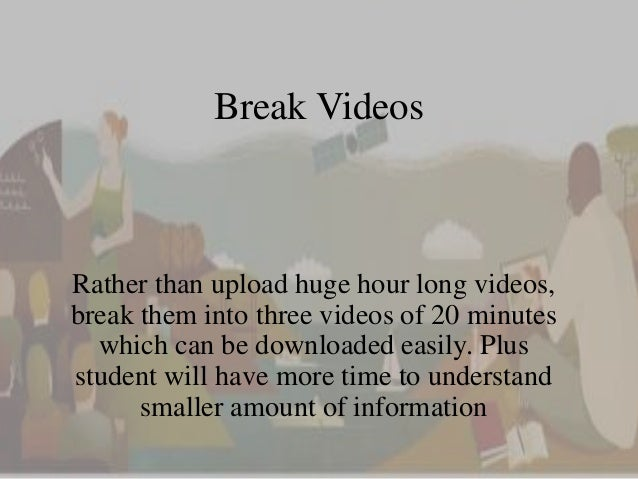 Break Videos  Rather than upload huge hour long videos,  break them into three videos of 20 minutes  which can be download...