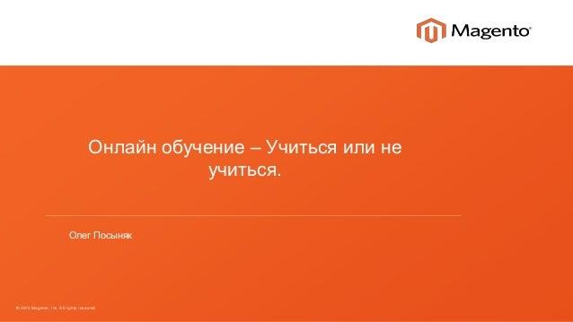 © 2016 Magento, Inc. All rights reserved. Онлайн обучение – Учиться или не учиться. Олег Посыняк