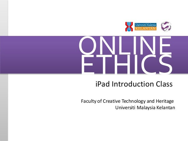 ONLINE  ETHICS  iPad Introduction Class  Faculty of Creative Technology and Heritage  Universiti Malaysia Kelantan