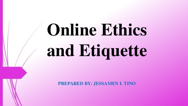 Online Ethics and Etiquette PREPARED BY: JESSAMEN I. TINO