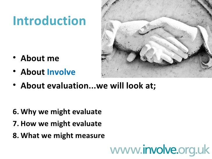 Introduction  • About me • About Involve • About evaluation...we will look at;  • Why we might evaluate • How we might eva...
