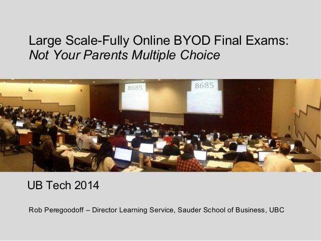 Large Scale-Fully Online BYOD Final Exams: Not Your Parents Multiple Choice UB Tech 2014 Rob Peregoodoff – Director Learni...