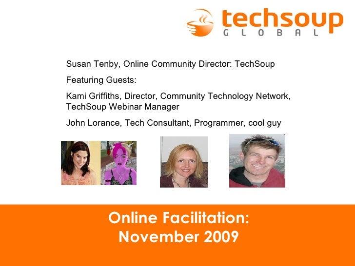 Online Facilitation: November 2009 Susan Tenby, Online Community Director: TechSoup Featuring Guests:  Kami Griffiths, Dir...