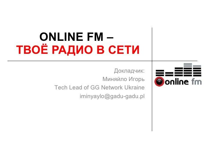 ONLINE FM – ТВОЁ РАДИО В СЕТИ                          Докладчик:                      Миняйло Игорь      Tech Lead of GG ...