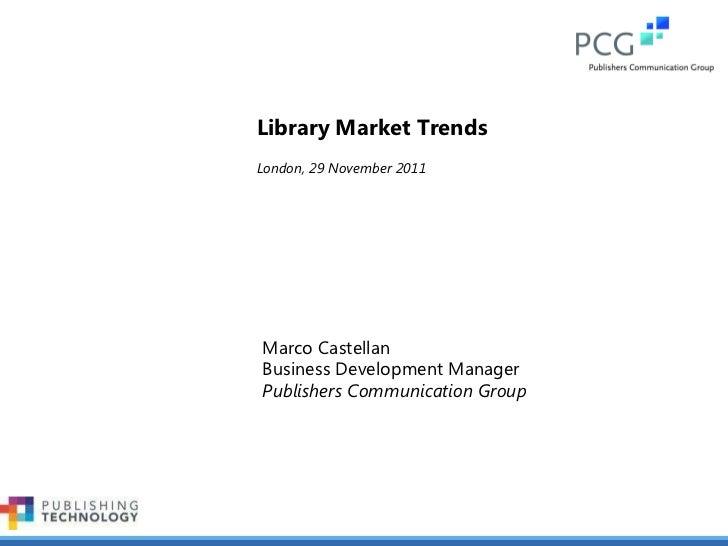 Marco Castellan Business Development Manager Publishers Communication Group Library Market Trends London, 29 November 2011