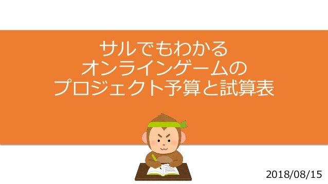 サルでもわかる オンラインゲームの プロジェクト予算と試算表 2018/08/15 1
