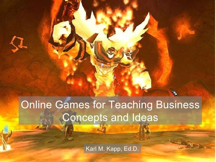 Online Games for Teaching Business Concepts and Ideas Karl M. Kapp, Ed.D.