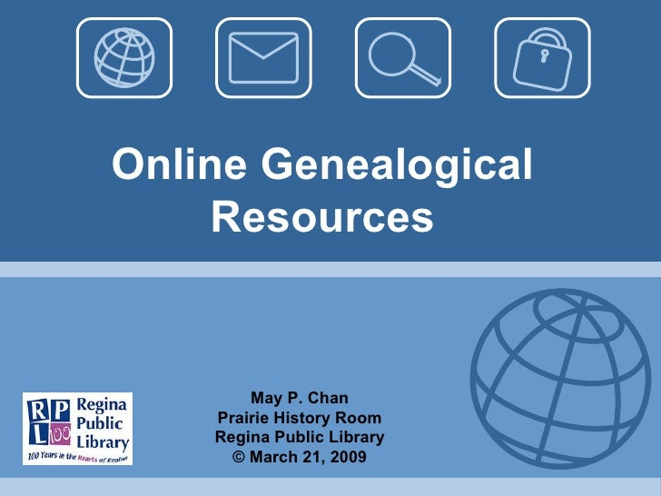 Online Genealogical Resources May P. Chan Prairie History Room Regina Public Library © March 21, 2009