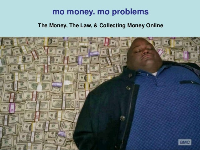 mo money. mo problems The Money, The Law, & Collecting Money Online