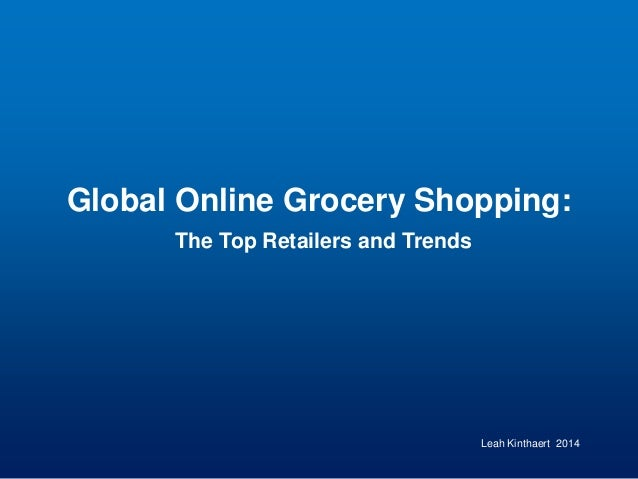 Global Online Grocery Shopping: The Top Retailers and Trends Leah Kinthaert 2014