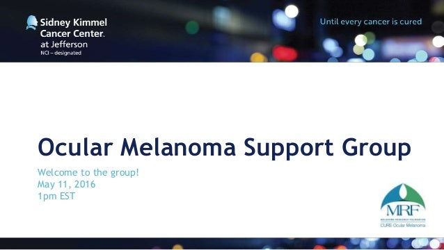 Ocular Melanoma Support Group Welcome to the group! May 11, 2016 1pm EST