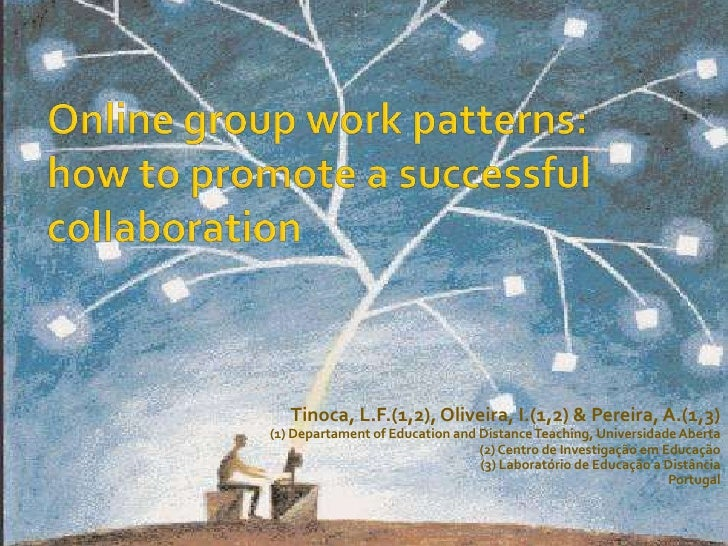 Online group work patterns: how to promote a successful collaboration<br />Tinoca, L.F.(1,2), Oliveira, I.(1,2) & Pereira,...