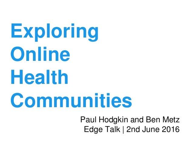 Exploring Online Health Communities Paul Hodgkin and Ben Metz Edge Talk | 2nd June 2016