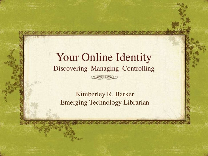 Your Online Identity<br />Discovering  Managing  Controlling<br />Kimberley R. Barker<br />Emerging Technology Librarian<b...