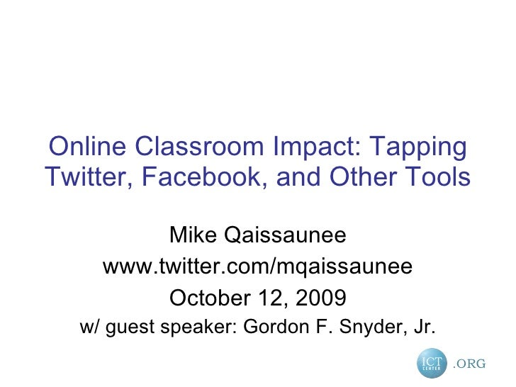 Online Classroom Impact: Tapping Twitter, Facebook, and Other Tools Mike Qaissaunee www.twitter.com/mqaissaunee October 12...
