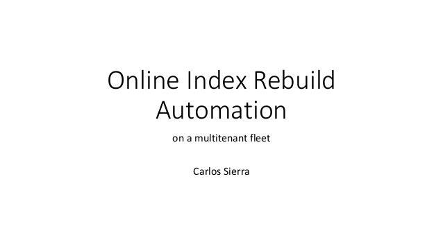 Online Index Rebuild Automation on a multitenant fleet Carlos Sierra