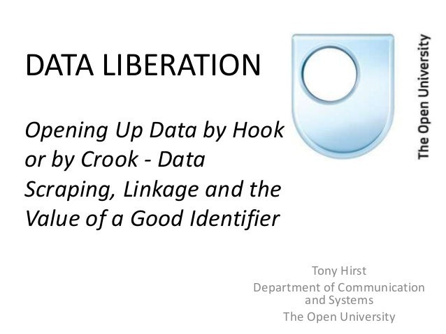 DATA LIBERATIONOpening Up Data by Hookor by Crook - DataScraping, Linkage and theValue of a Good Identifier               ...
