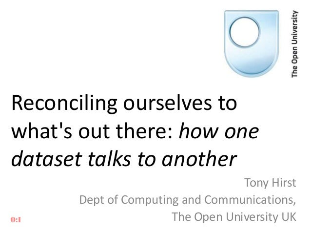 Reconciling ourselves to what's out there: how one dataset talks to another Tony Hirst Dept of Computing and Communication...