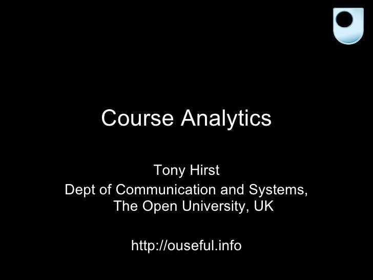 Course Analytics Tony Hirst Dept of Communication and Systems, The Open University, UK http://ouseful.info