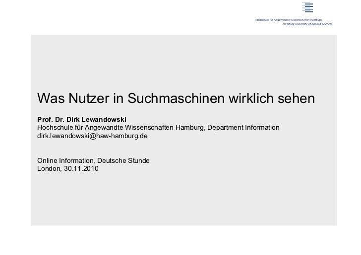 Was Nutzer in Suchmaschinen wirklich sehenProf. Dr. Dirk LewandowskiHochschule für Angewandte Wissenschaften Hamburg, Depa...
