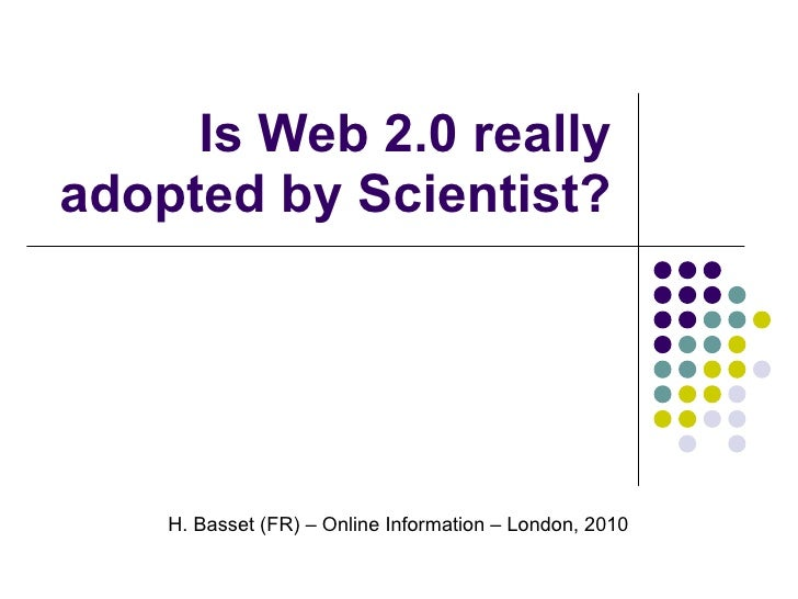 Is Web 2.0 really adopted by Scientist? H. Basset (FR) – Online Information – London, 2010