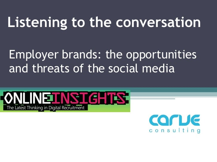 Listening to the conversation Employer brands: the opportunities and threats of the social media