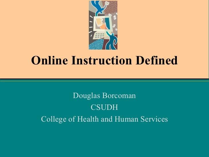 Online Instruction Defined Douglas Borcoman CSUDH College of Health and Human Services